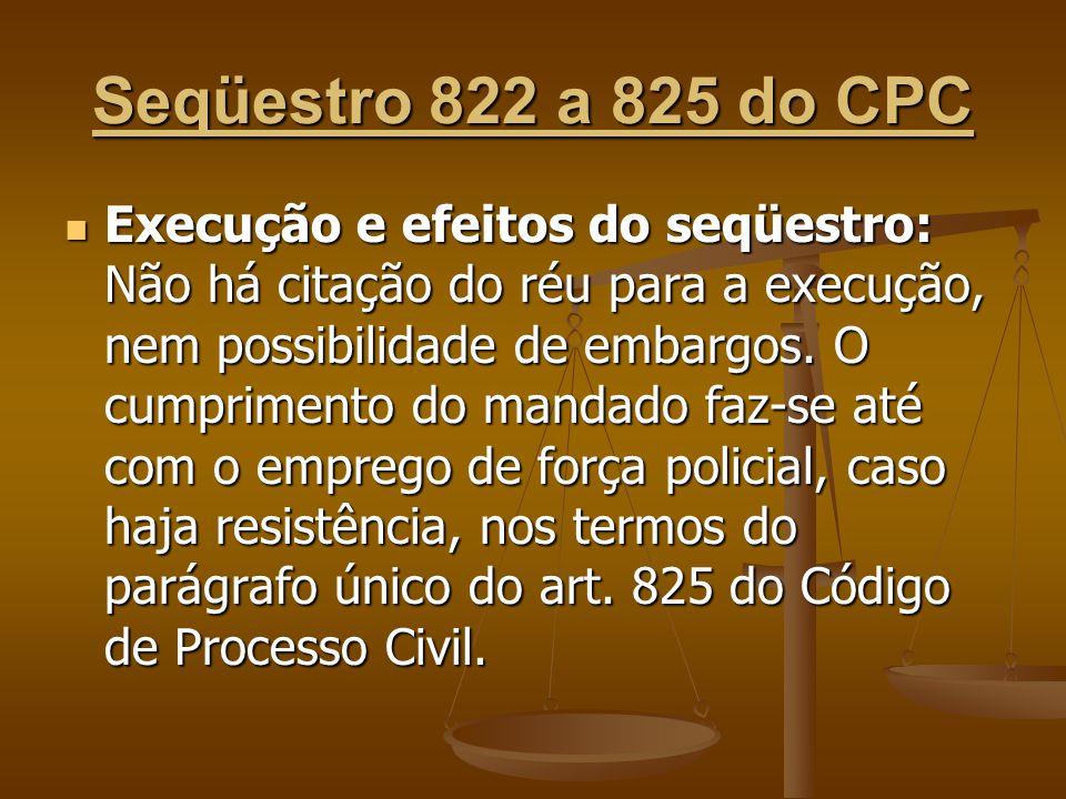 Seqüestro 822 a 825 do CPC Execução e efeitos do seqüestro: Não há citação do réu para a execução, nem possibilidade de embargos. O cumprimento do man