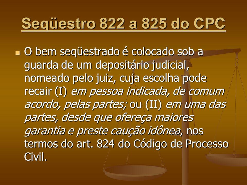 Seqüestro 822 a 825 do CPC O bem seqüestrado é colocado sob a guarda de um depositário judicial, nomeado pelo juiz, cuja escolha pode recair (I) em pe