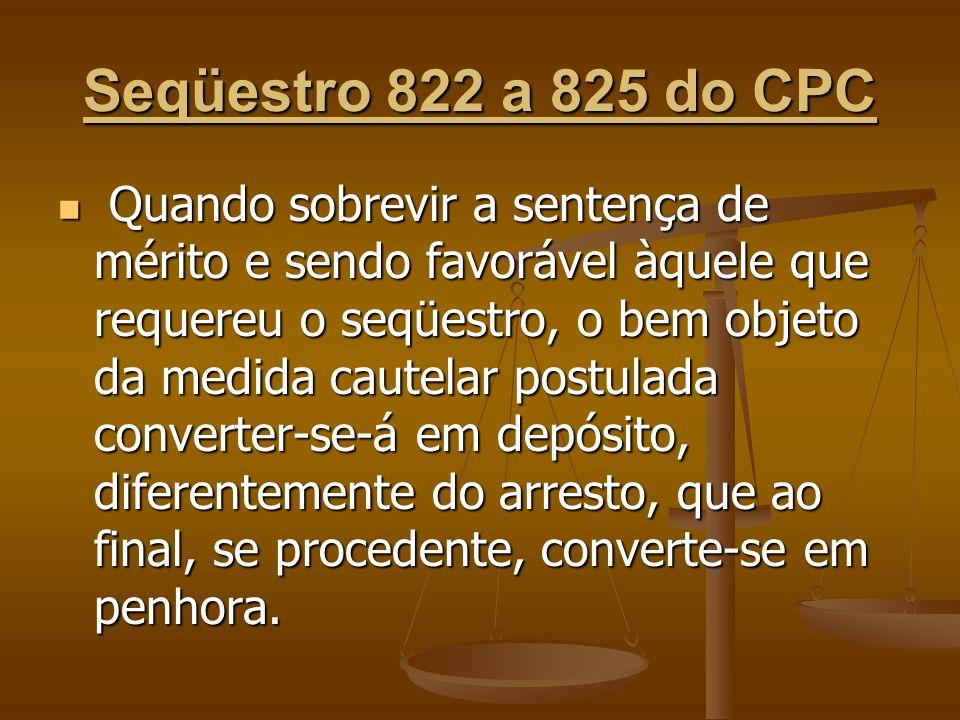 Seqüestro 822 a 825 do CPC Quando sobrevir a sentença de mérito e sendo favorável àquele que requereu o seqüestro, o bem objeto da medida cautelar pos