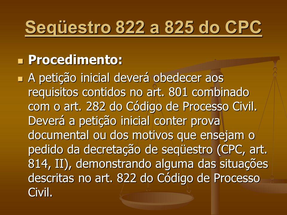 Seqüestro 822 a 825 do CPC Procedimento: Procedimento: A petição inicial deverá obedecer aos requisitos contidos no art. 801 combinado com o art. 282