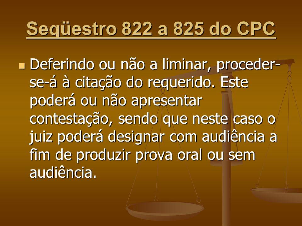 Seqüestro 822 a 825 do CPC Deferindo ou não a liminar, proceder- se-á à citação do requerido. Este poderá ou não apresentar contestação, sendo que nes
