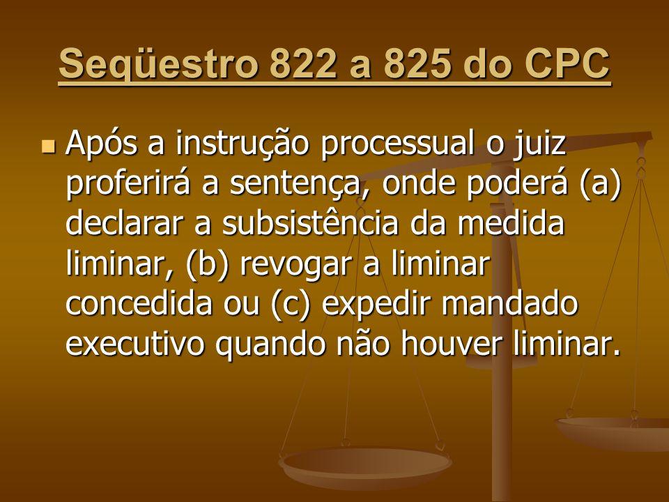 Seqüestro 822 a 825 do CPC Após a instrução processual o juiz proferirá a sentença, onde poderá (a) declarar a subsistência da medida liminar, (b) rev