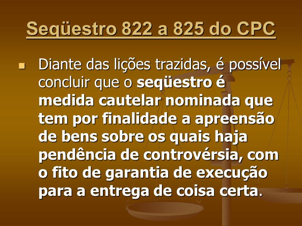 Seqüestro 822 a 825 do CPC Diante das lições trazidas, é possível concluir que o seqüestro é medida cautelar nominada que tem por finalidade a apreens