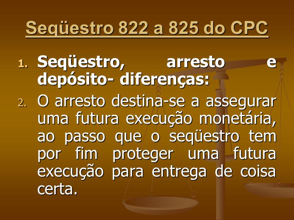 Seqüestro 822 a 825 do CPC 1. Seqüestro, arresto e depósito- diferenças: 2. O arresto destina-se a assegurar uma futura execução monetária, ao passo q