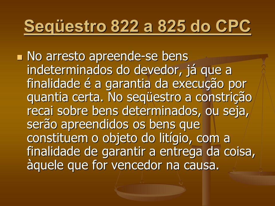 Seqüestro 822 a 825 do CPC No arresto apreende-se bens indeterminados do devedor, já que a finalidade é a garantia da execução por quantia certa. No s