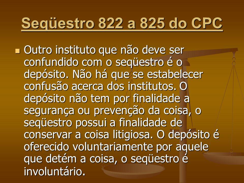 Seqüestro 822 a 825 do CPC Outro instituto que não deve ser confundido com o seqüestro é o depósito. Não há que se estabelecer confusão acerca dos ins