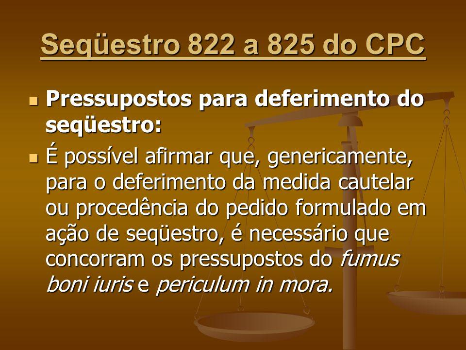 Seqüestro 822 a 825 do CPC Pressupostos para deferimento do seqüestro: Pressupostos para deferimento do seqüestro: É possível afirmar que, genericamen