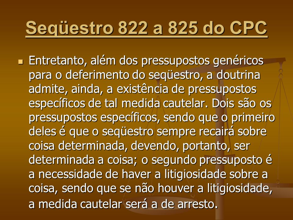 Seqüestro 822 a 825 do CPC Entretanto, além dos pressupostos genéricos para o deferimento do seqüestro, a doutrina admite, ainda, a existência de pres