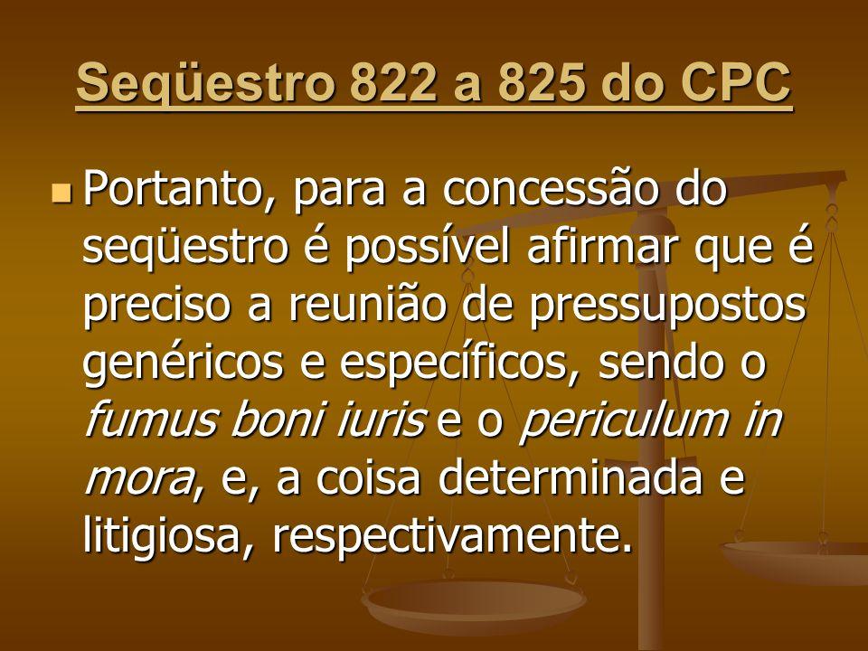 Seqüestro 822 a 825 do CPC Portanto, para a concessão do seqüestro é possível afirmar que é preciso a reunião de pressupostos genéricos e específicos,