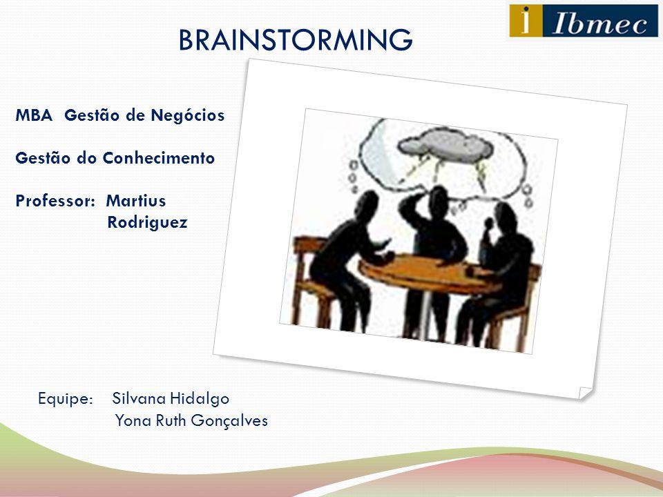 MBA Gestão de Negócios Gestão do Conhecimento Professor: Martius Rodriguez BRAINSTORMING Equipe: Silvana Hidalgo Yona Ruth Gonçalves