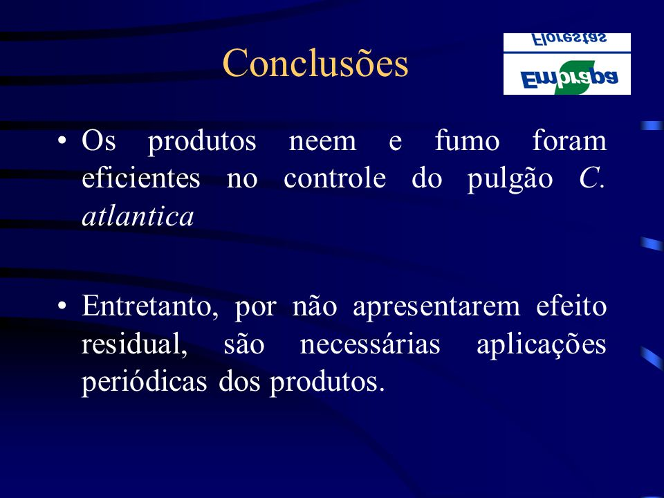 Conclusões Os produtos neem e fumo foram eficientes no controle do pulgão C. atlantica Entretanto, por não apresentarem efeito residual, são necessári