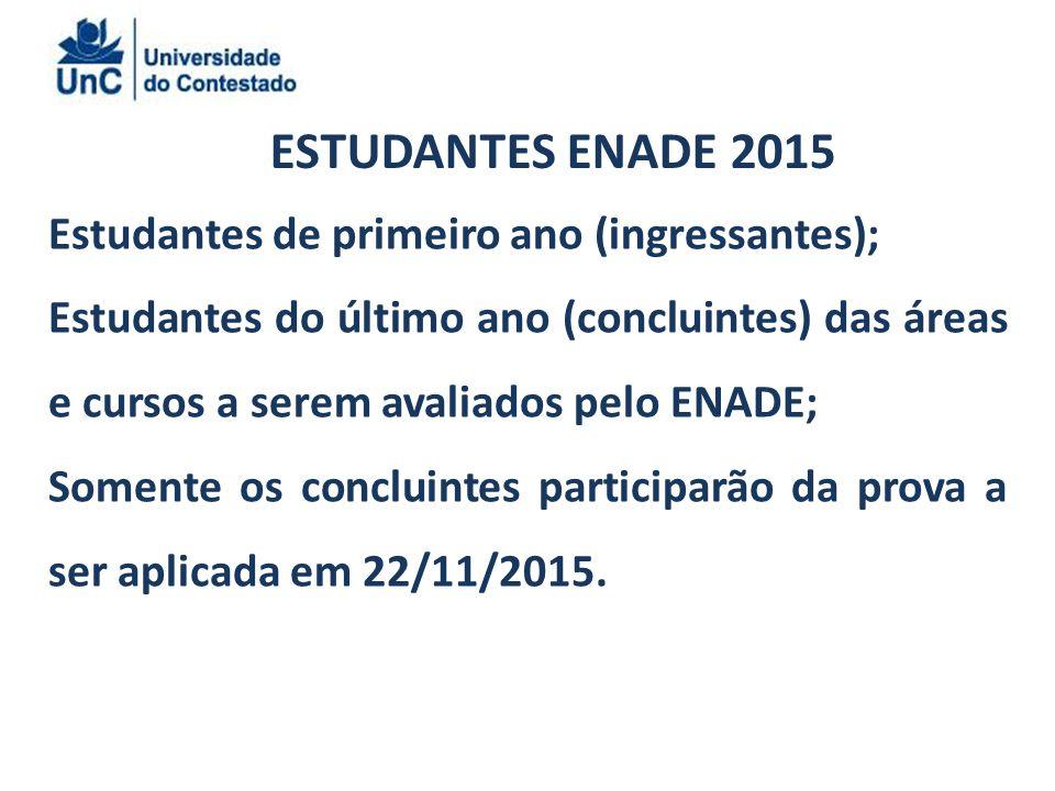 ESTUDANTES ENADE 2015 Estudantes de primeiro ano (ingressantes); Estudantes do último ano (concluintes) das áreas e cursos a serem avaliados pelo ENADE; Somente os concluintes participarão da prova a ser aplicada em 22/11/2015.