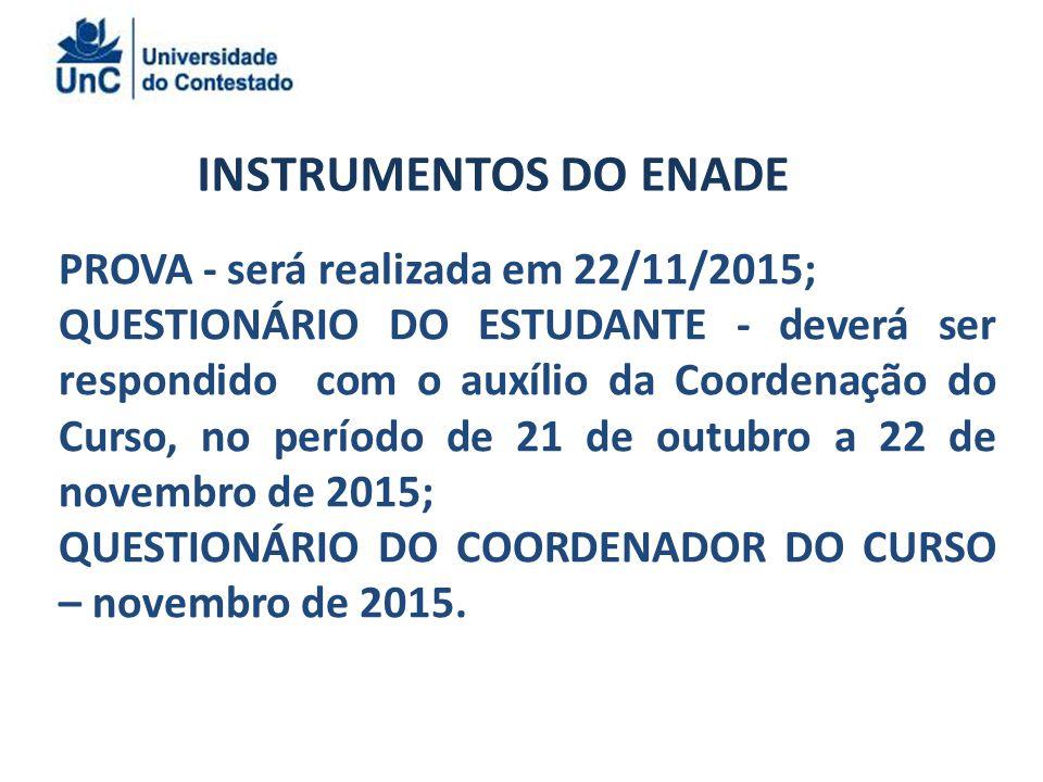 INSTRUMENTOS DO ENADE PROVA - será realizada em 22/11/2015; QUESTIONÁRIO DO ESTUDANTE - deverá ser respondido com o auxílio da Coordenação do Curso, no período de 21 de outubro a 22 de novembro de 2015; QUESTIONÁRIO DO COORDENADOR DO CURSO – novembro de 2015.