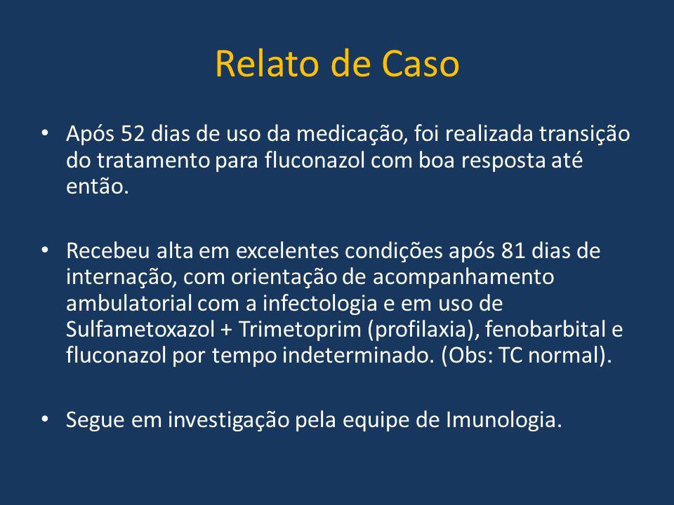 Relato de Caso Após 52 dias de uso da medicação, foi realizada transição do tratamento para fluconazol com boa resposta até então. Recebeu alta em exc