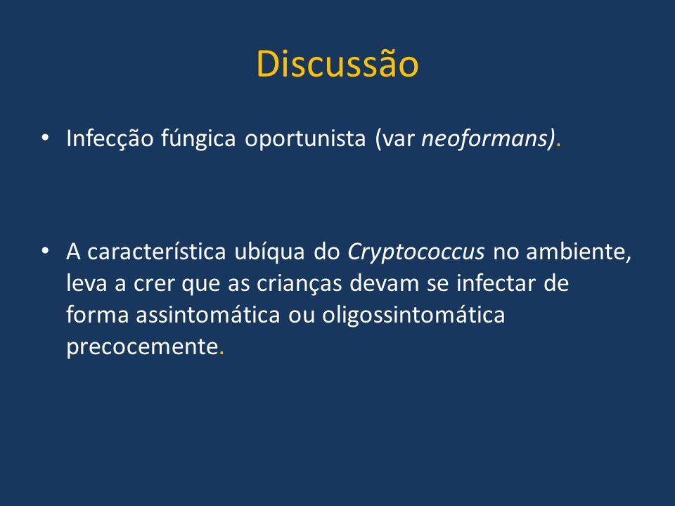 Discussão Infecção fúngica oportunista (var neoformans). A característica ubíqua do Cryptococcus no ambiente, leva a crer que as crianças devam se inf