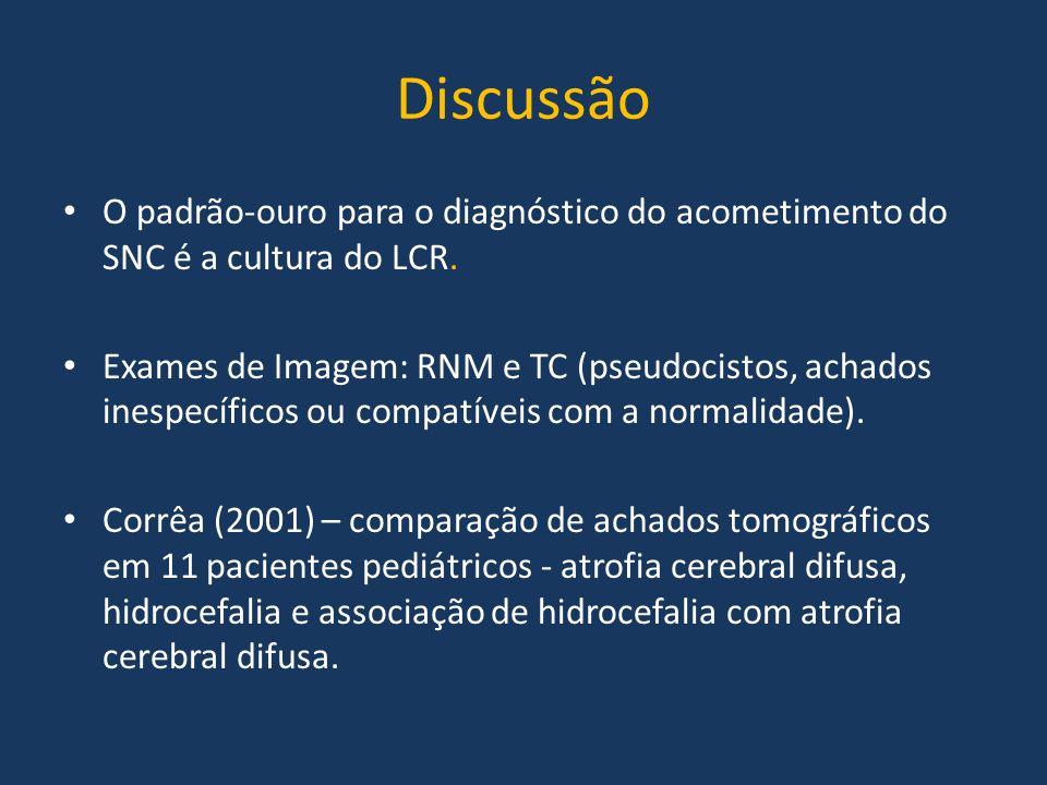 Discussão O padrão-ouro para o diagnóstico do acometimento do SNC é a cultura do LCR. Exames de Imagem: RNM e TC (pseudocistos, achados inespecíficos