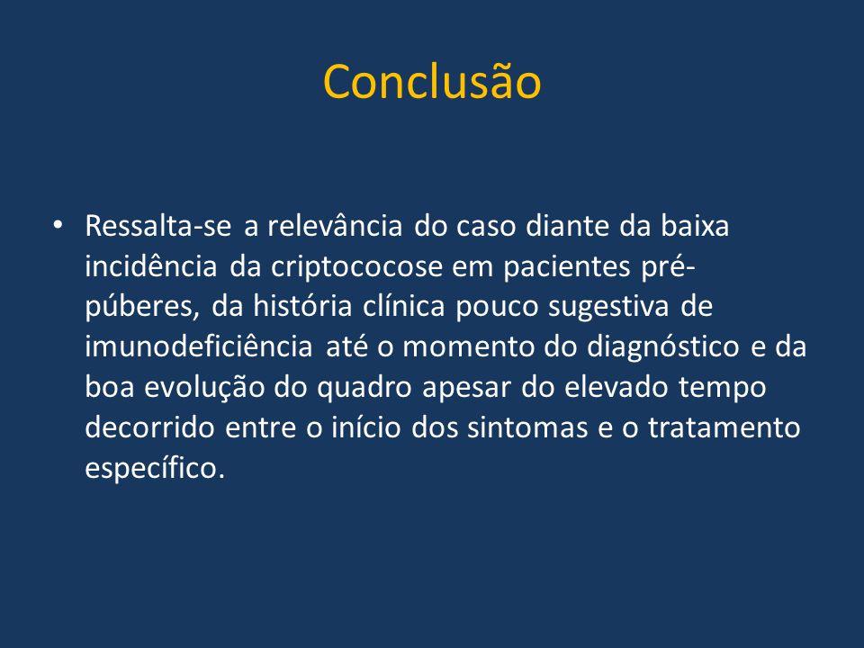 Conclusão Ressalta-se a relevância do caso diante da baixa incidência da criptococose em pacientes pré- púberes, da história clínica pouco sugestiva d