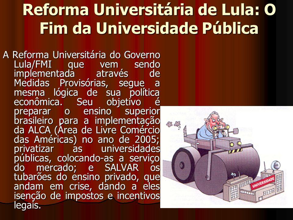 Reforma Universitária de Lula: O Fim da Universidade Pública A Reforma Universitária do Governo Lula/FMI que vem sendo implementada através de Medidas