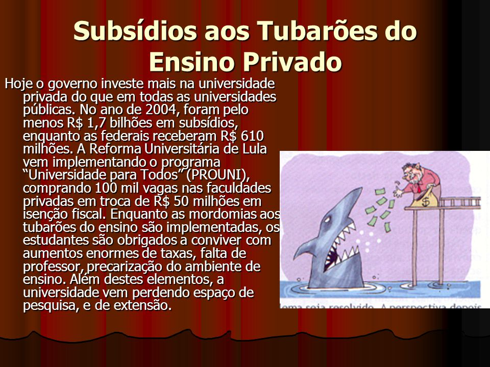 Subsídios aos Tubarões do Ensino Privado Hoje o governo investe mais na universidade privada do que em todas as universidades públicas. No ano de 2004