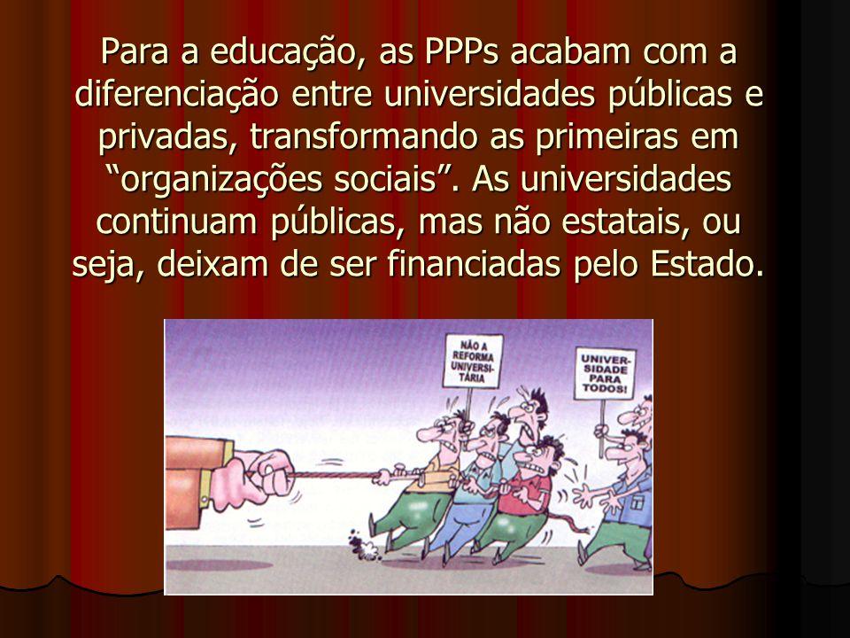 Para a educação, as PPPs acabam com a diferenciação entre universidades públicas e privadas, transformando as primeiras em organizações sociais .