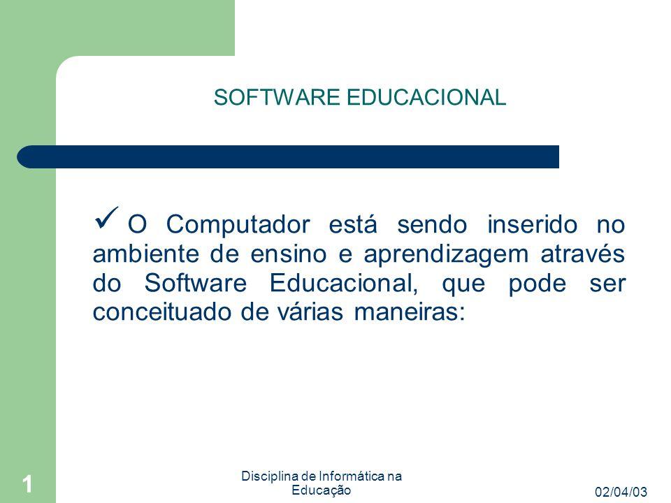 02/04/03 Disciplina de Informática na Educação 1 SOFTWARE EDUCACIONAL O Computador está sendo inserido no ambiente de ensino e aprendizagem através do Software Educacional, que pode ser conceituado de várias maneiras: