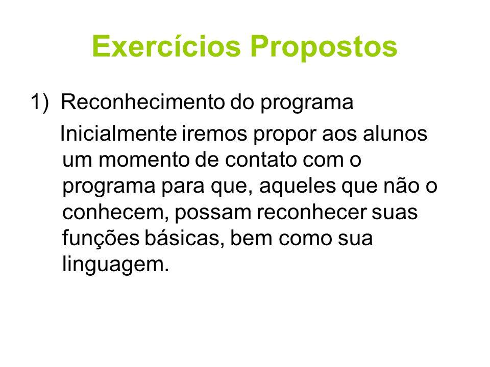 Exercícios Propostos 1) Reconhecimento do programa Inicialmente iremos propor aos alunos um momento de contato com o programa para que, aqueles que nã