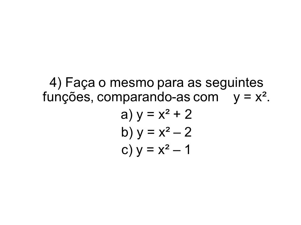 4) Faça o mesmo para as seguintes funções, comparando-as com y = x². a) y = x² + 2 b) y = x² – 2 c) y = x² – 1