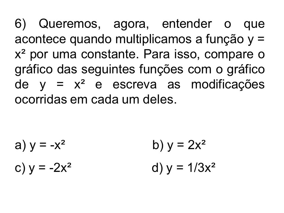 6) Queremos, agora, entender o que acontece quando multiplicamos a função y = x² por uma constante. Para isso, compare o gráfico das seguintes funções