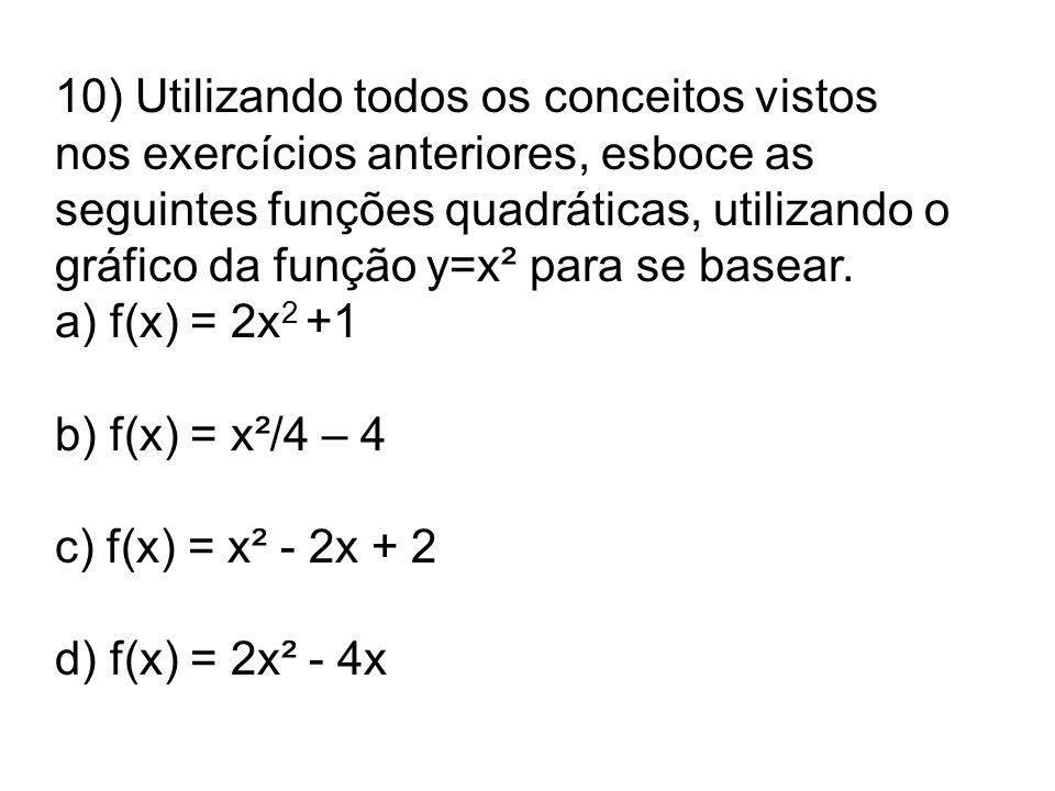 10) Utilizando todos os conceitos vistos nos exercícios anteriores, esboce as seguintes funções quadráticas, utilizando o gráfico da função y=x² para