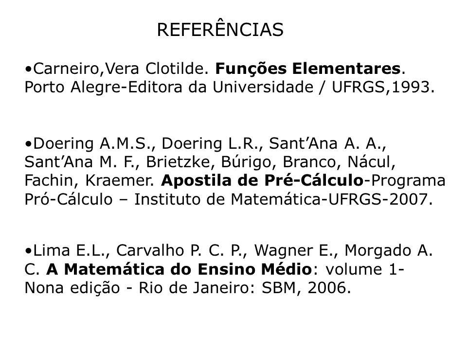 REFERÊNCIAS Carneiro,Vera Clotilde. Funções Elementares. Porto Alegre-Editora da Universidade / UFRGS,1993. Doering A.M.S., Doering L.R., Sant'Ana A.