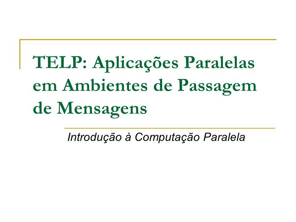 TELP: Aplicações Paralelas em Ambientes de Passagem de Mensagens Introdução à Computação Paralela