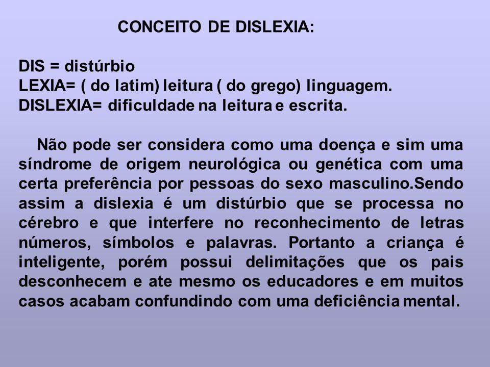 CONCEITO DE DISLEXIA: DIS = distúrbio LEXIA= ( do latim) leitura ( do grego) linguagem. DISLEXIA= dificuldade na leitura e escrita. Não pode ser consi