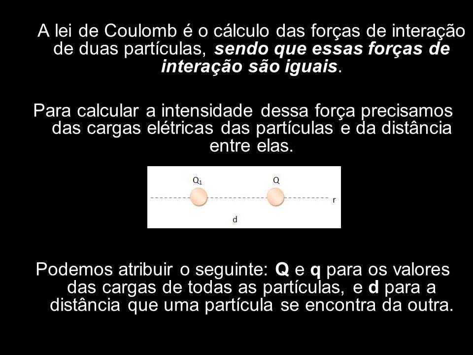 A lei de Coulomb é o cálculo das forças de interação de duas partículas, sendo que essas forças de interação são iguais. Para calcular a intensidade d