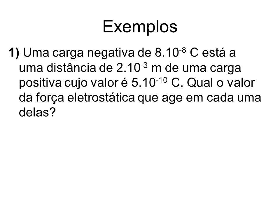 Exemplos 1) Uma carga negativa de 8.10 -8 C está a uma distância de 2.10 -3 m de uma carga positiva cujo valor é 5.10 -10 C. Qual o valor da força ele