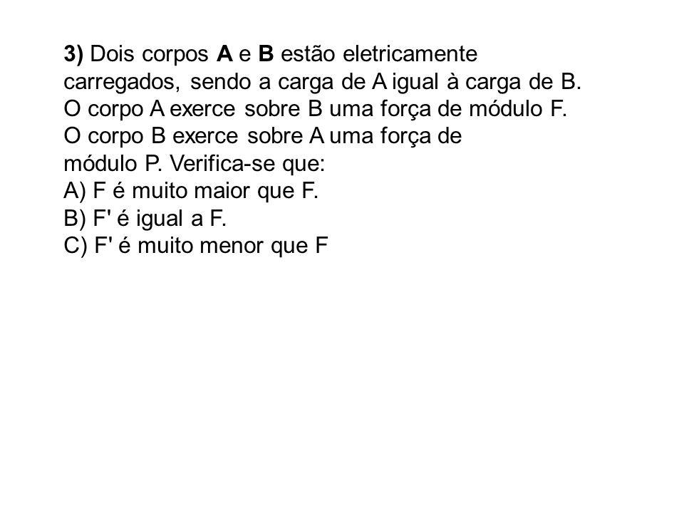 3) Dois corpos A e B estão eletricamente carregados, sendo a carga de A igual à carga de B. O corpo A exerce sobre B uma força de módulo F. O corpo B