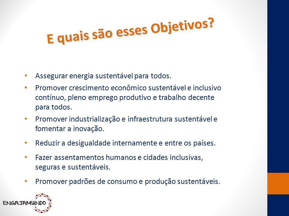 E quais são esses Objetivos? Assegurar energia sustentável para todos. Promover crescimento econômico sustentável e inclusivo contínuo, pleno emprego