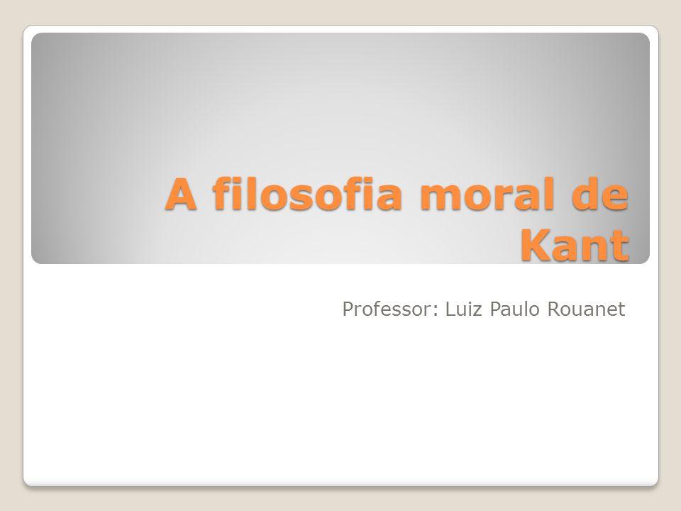 A filosofia moral de Kant Professor: Luiz Paulo Rouanet
