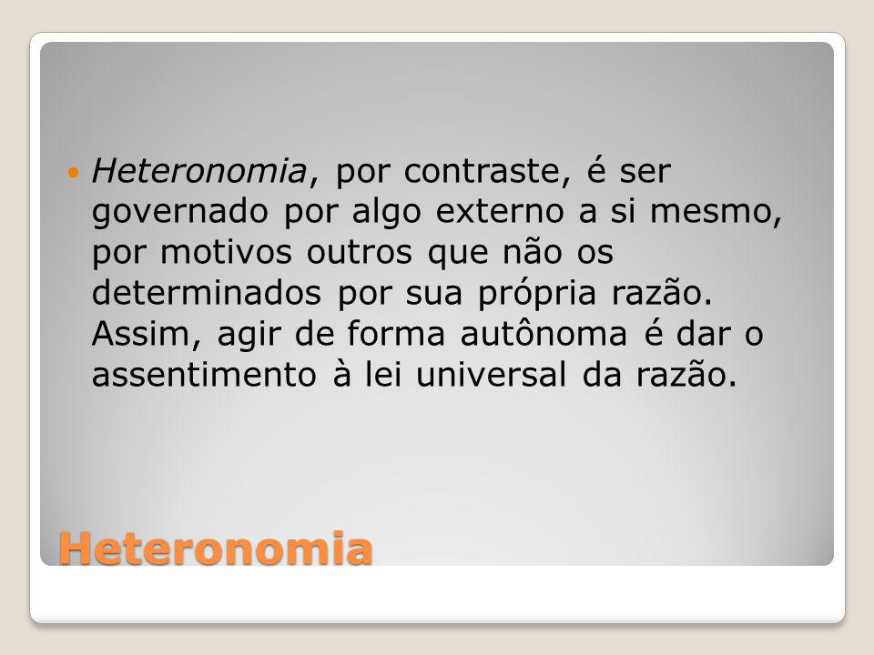 Heteronomia Heteronomia, por contraste, é ser governado por algo externo a si mesmo, por motivos outros que não os determinados por sua própria razão.