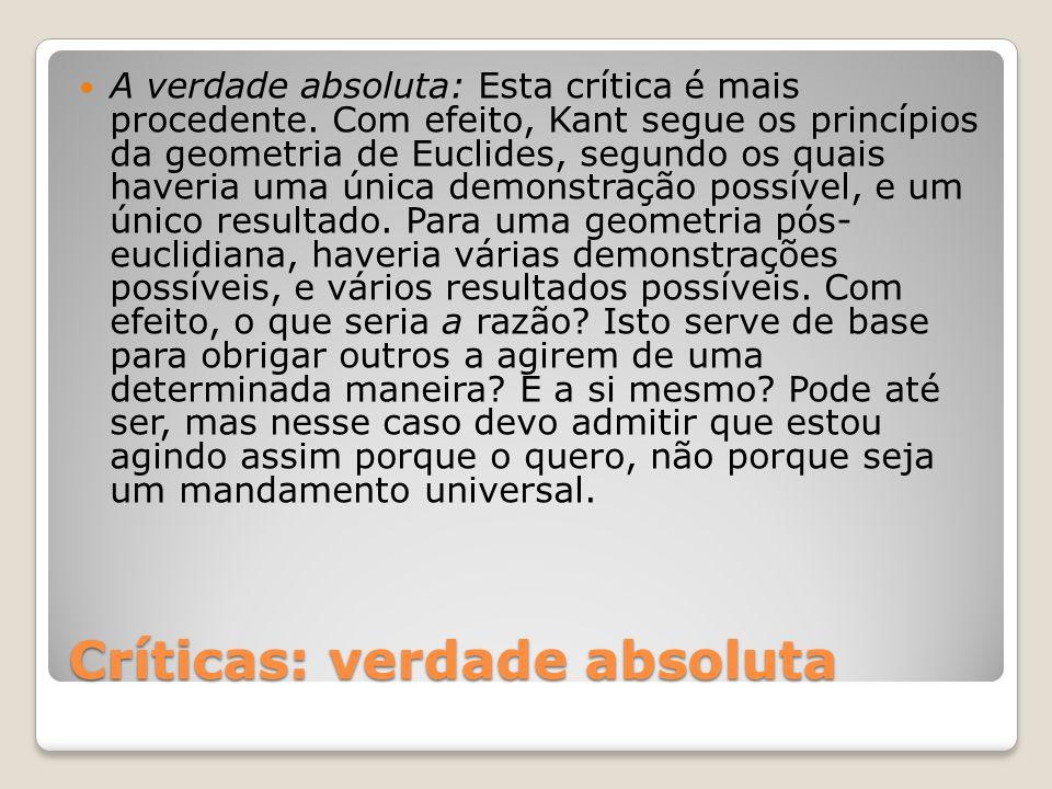 Críticas: verdade absoluta A verdade absoluta: Esta crítica é mais procedente. Com efeito, Kant segue os princípios da geometria de Euclides, segundo