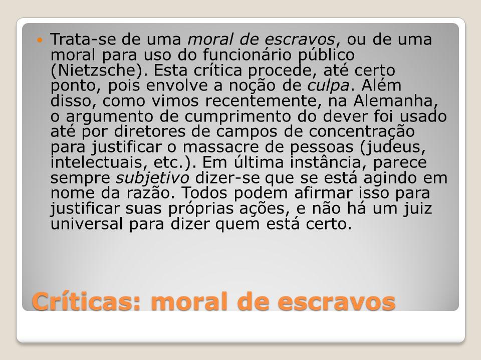 Críticas: moral de escravos Trata-se de uma moral de escravos, ou de uma moral para uso do funcionário público (Nietzsche). Esta crítica procede, até