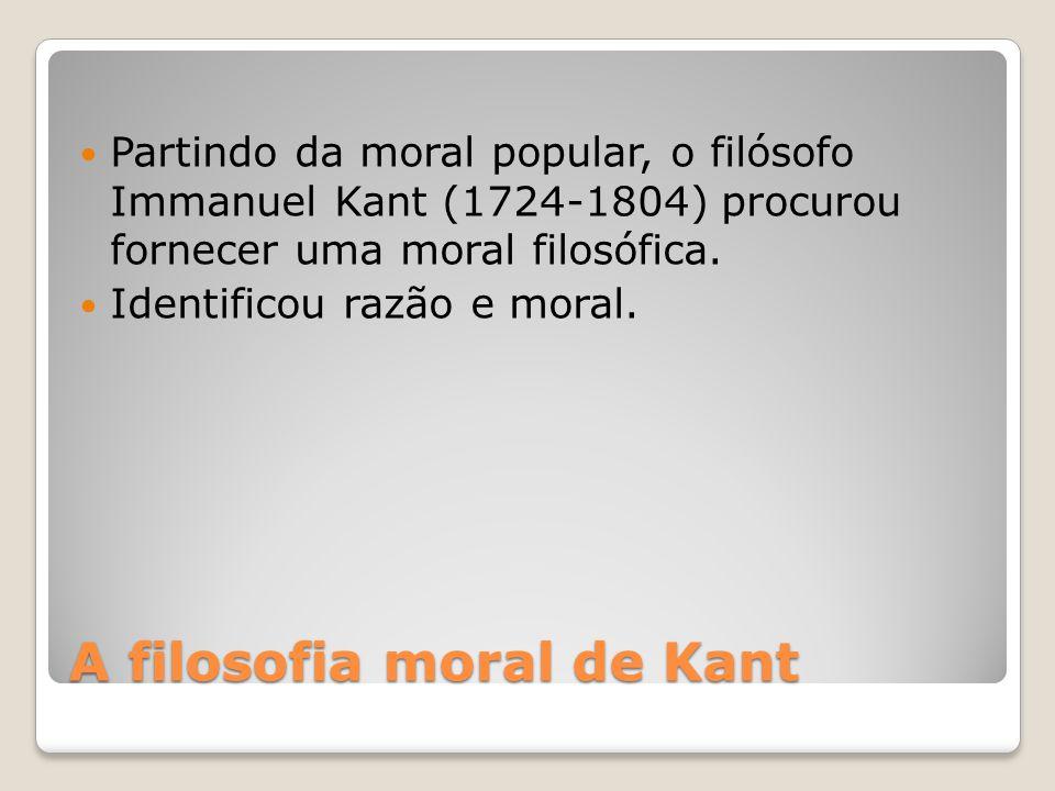 A filosofia moral de Kant Partindo da moral popular, o filósofo Immanuel Kant (1724-1804) procurou fornecer uma moral filosófica. Identificou razão e