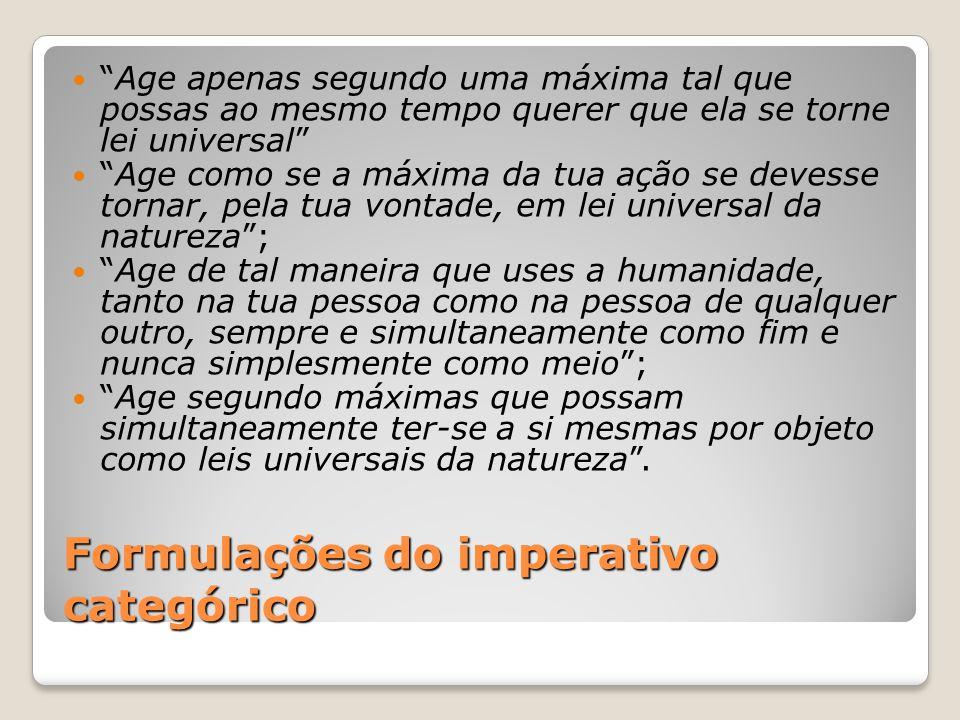 """Formulações do imperativo categórico """"Age apenas segundo uma máxima tal que possas ao mesmo tempo querer que ela se torne lei universal"""" """"Age como se"""