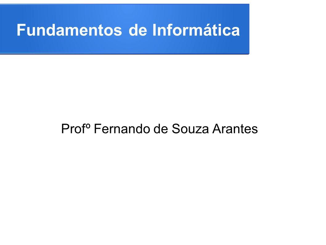 Fundamentos de Informática Profº Fernando de Souza Arantes