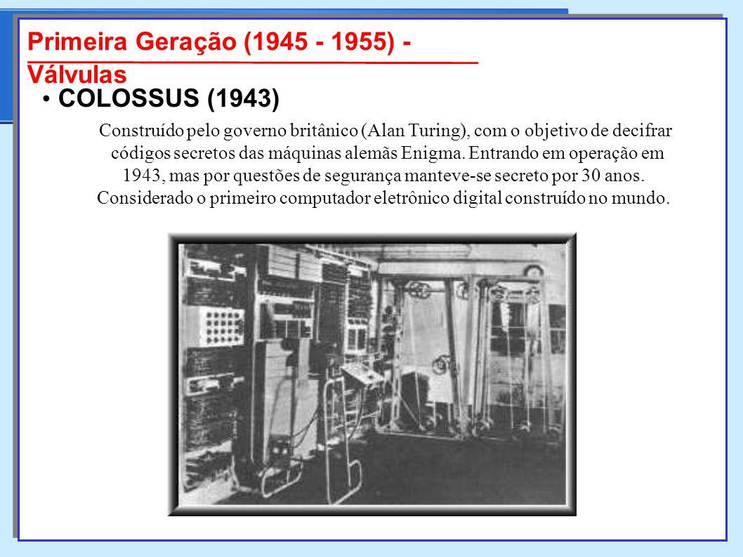 Primeira Geração (1945 - 1955) - Válvulas Construído pelo governo britânico (Alan Turing), com o objetivo de decifrar códigos secretos das máquinas alemãs Enigma.