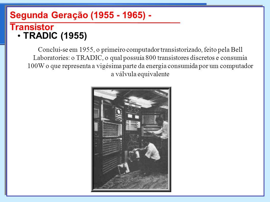 Segunda Geração (1955 - 1965) - Transistor Conclui-se em 1955, o primeiro computador transistorizado, feito pela Bell Laboratories: o TRADIC, o qual possuía 800 transistores discretos e consumia 100W o que representa a vigésima parte da energia consumida por um computador a válvula equivalente TRADIC TRADIC (1955)