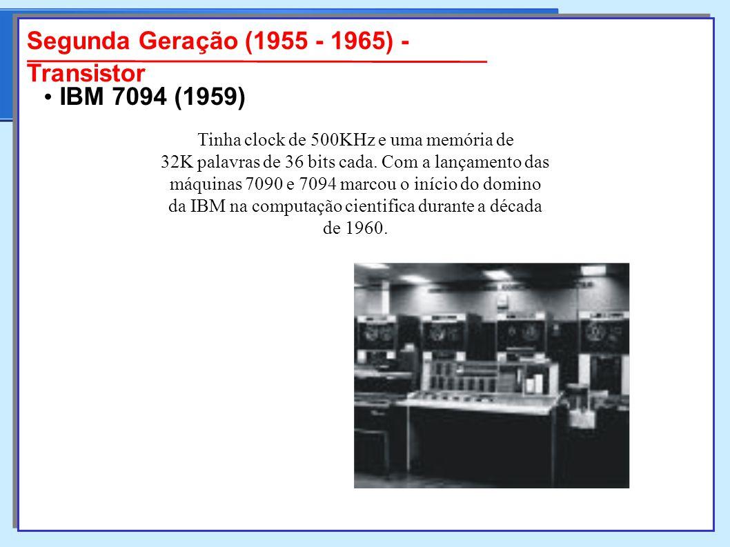 Segunda Geração (1955 - 1965) - Transistor Tinha clock de 500KHz e uma memória de 32K palavras de 36 bits cada.
