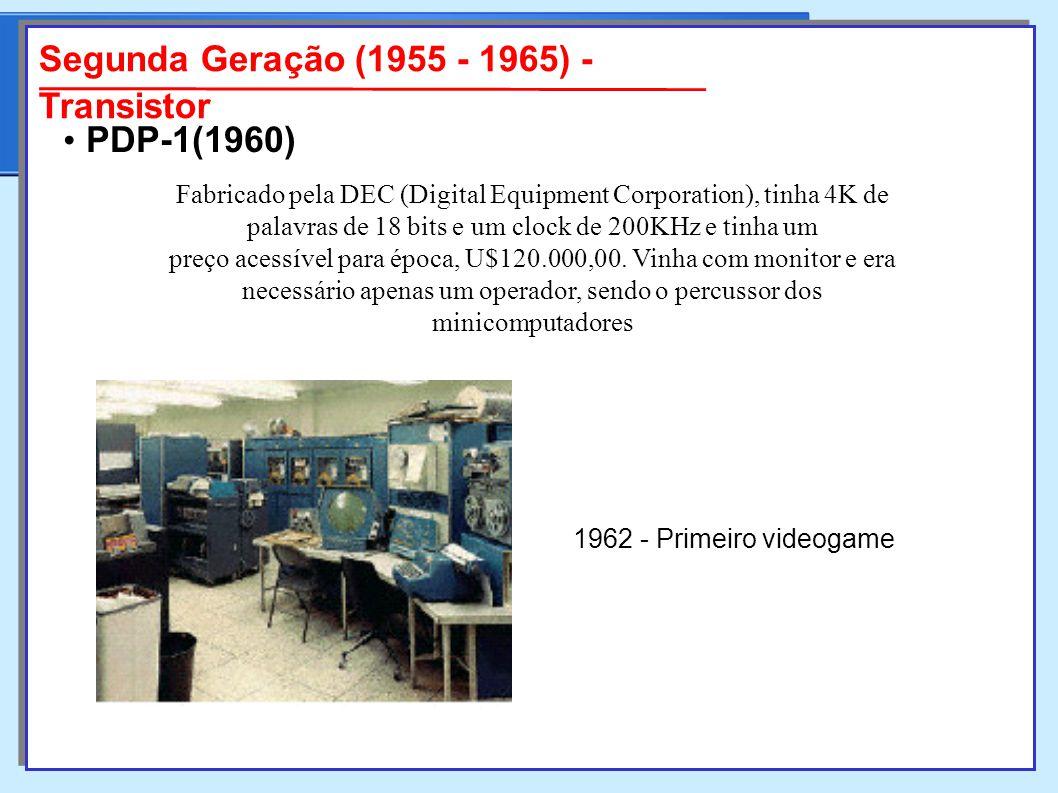Segunda Geração (1955 - 1965) - Transistor Fabricado pela DEC (Digital Equipment Corporation), tinha 4K de palavras de 18 bits e um clock de 200KHz e tinha um preço acessível para época, U$120.000,00.