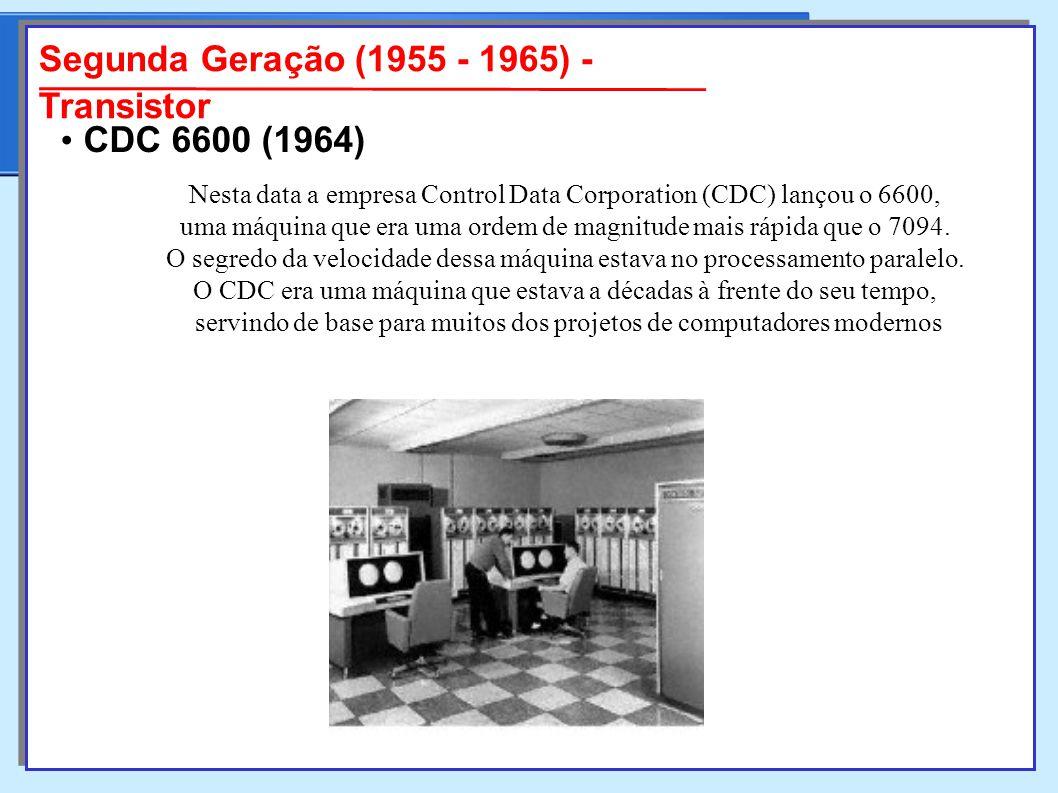 Segunda Geração (1955 - 1965) - Transistor Nesta data a empresa Control Data Corporation (CDC) lançou o 6600, uma máquina que era uma ordem de magnitude mais rápida que o 7094.