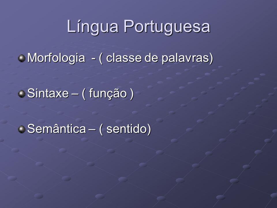 Língua Portuguesa Morfologia - ( classe de palavras) Sintaxe – ( função ) Semântica – ( sentido)