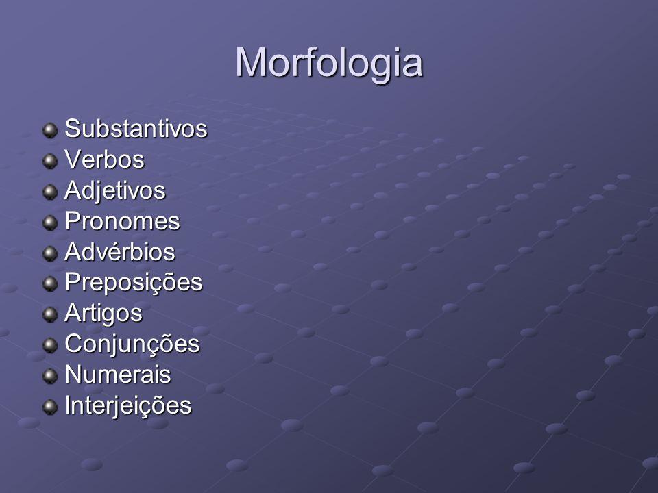 Morfologia SubstantivosVerbosAdjetivosPronomesAdvérbiosPreposiçõesArtigosConjunçõesNumeraisInterjeições